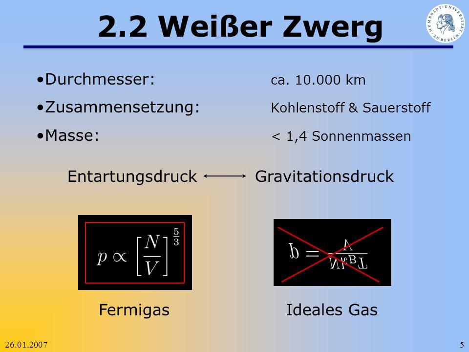 26.01.20075 2.2 Weißer Zwerg Durchmesser: ca. 10.000 km Zusammensetzung: Kohlenstoff & Sauerstoff Masse: < 1,4 Sonnenmassen Entartungsdruck Gravitatio