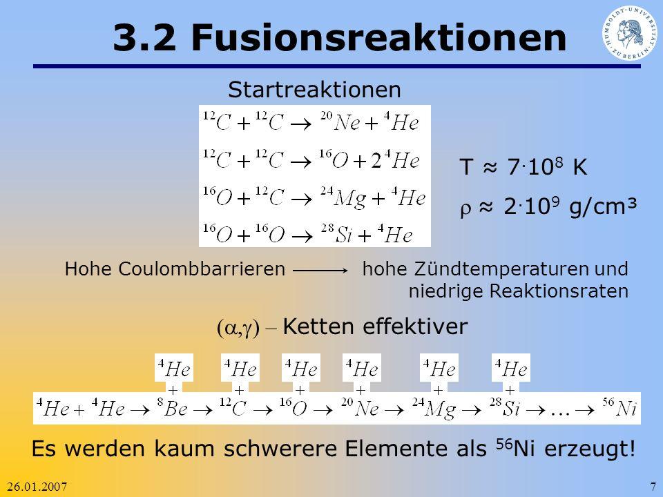26.01.20077 3.2 Fusionsreaktionen Startreaktionen Hohe Coulombbarrieren hohe Zündtemperaturen und niedrige Reaktionsraten T 7. 10 8 K 2. 10 9 g/cm³ (