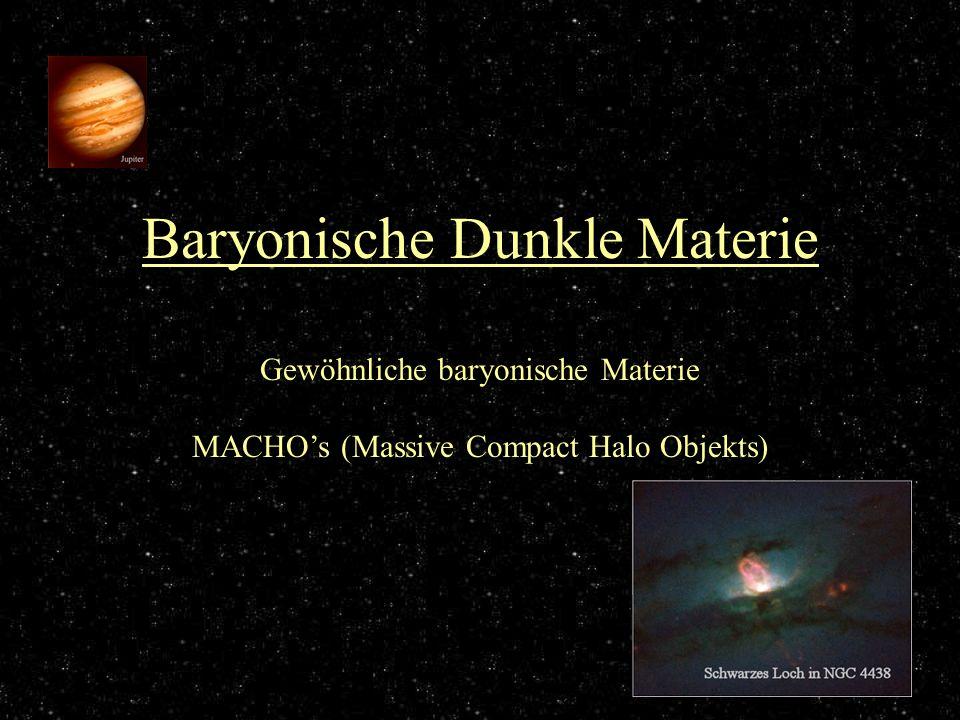 Baryonische Dunkle Materie Gewöhnliche baryonische Materie MACHOs (Massive Compact Halo Objekts)