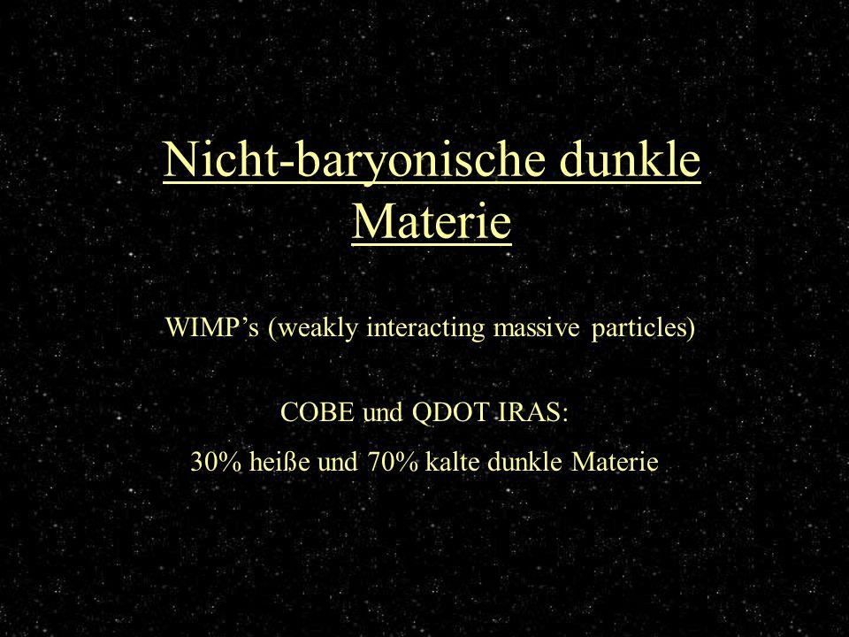 Nicht-baryonische dunkle Materie WIMPs (weakly interacting massive particles) COBE und QDOT IRAS: 30% heiße und 70% kalte dunkle Materie