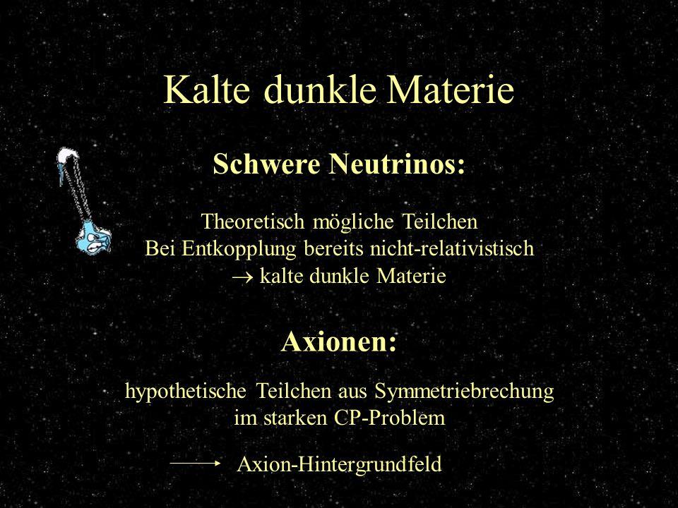 Kalte dunkle Materie Schwere Neutrinos: Theoretisch mögliche Teilchen Bei Entkopplung bereits nicht-relativistisch kalte dunkle Materie Axionen: hypot