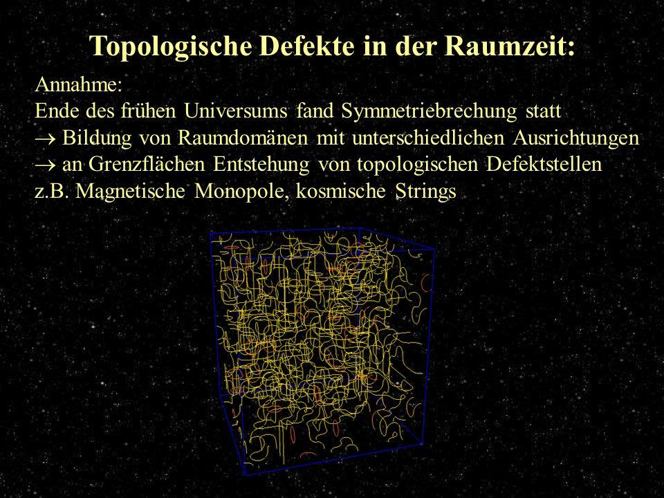 Topologische Defekte in der Raumzeit: Annahme: Ende des frühen Universums fand Symmetriebrechung statt Bildung von Raumdomänen mit unterschiedlichen A