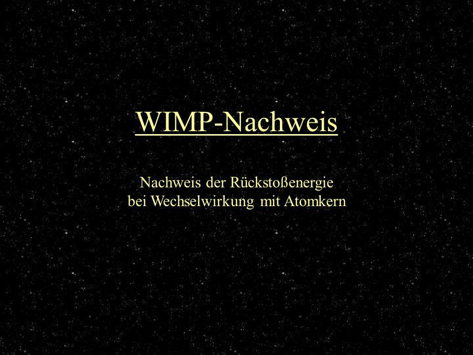 WIMP-Nachweis Nachweis der Rückstoßenergie bei Wechselwirkung mit Atomkern