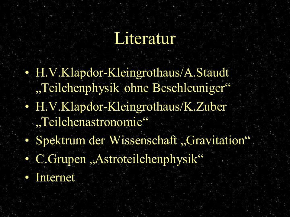 Literatur H.V.Klapdor-Kleingrothaus/A.Staudt Teilchenphysik ohne Beschleuniger H.V.Klapdor-Kleingrothaus/K.Zuber Teilchenastronomie Spektrum der Wisse