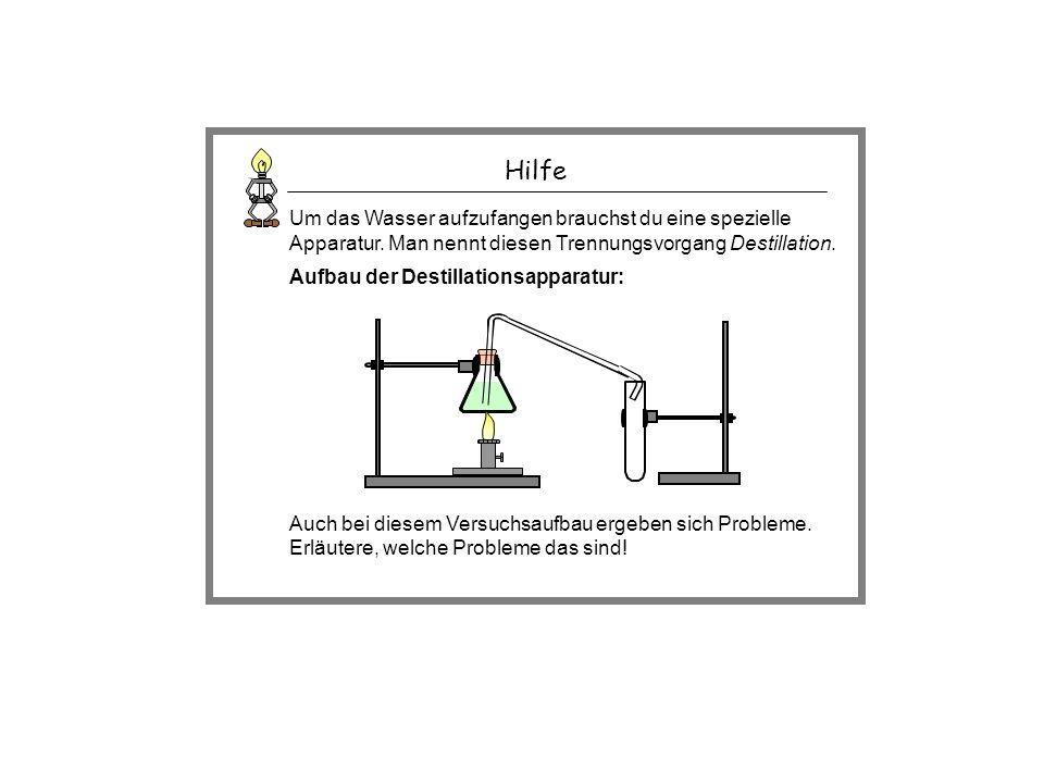 Hilfe Um das Wasser aufzufangen brauchst du eine spezielle Apparatur. Man nennt diesen Trennungsvorgang Destillation. Aufbau der Destillationsapparatu