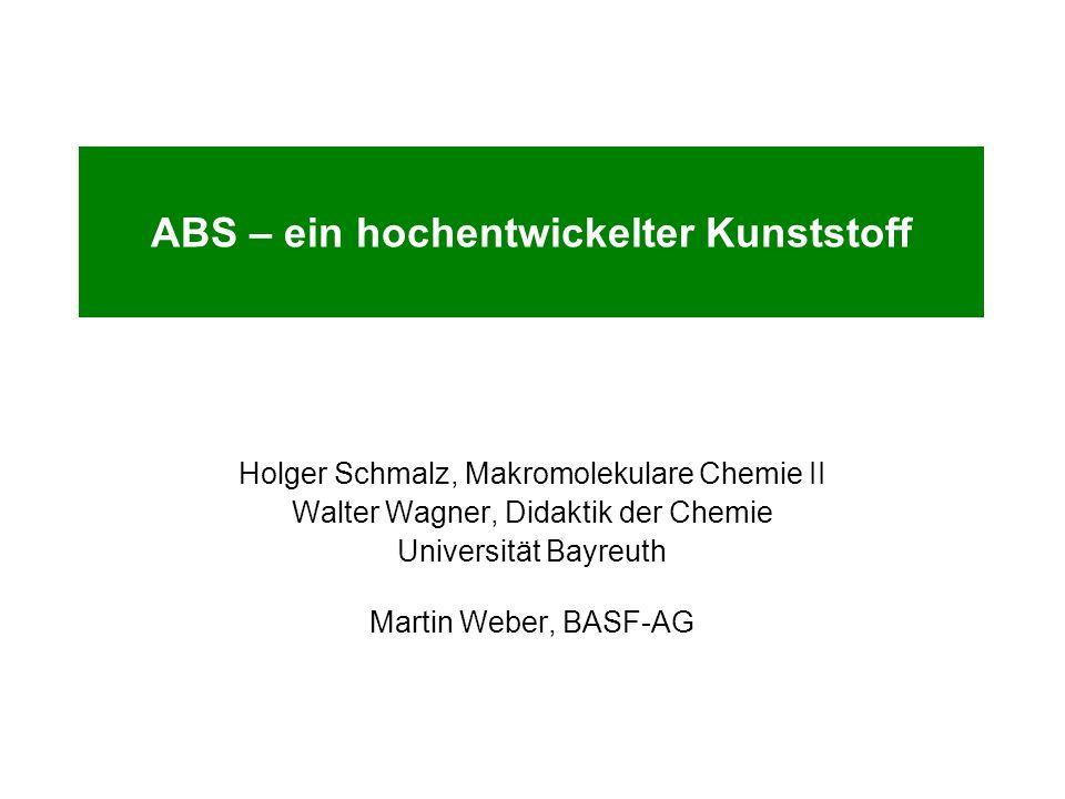ABS – ein hochentwickelter Kunststoff Holger Schmalz, Makromolekulare Chemie II Walter Wagner, Didaktik der Chemie Universität Bayreuth Martin Weber,