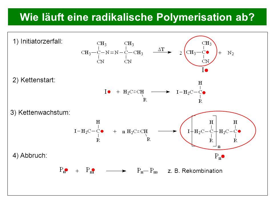 Wie läuft eine radikalische Polymerisation ab? 1) Initiatorzerfall: 2) Kettenstart: 3) Kettenwachstum: 4) Abbruch: z. B. Rekombination