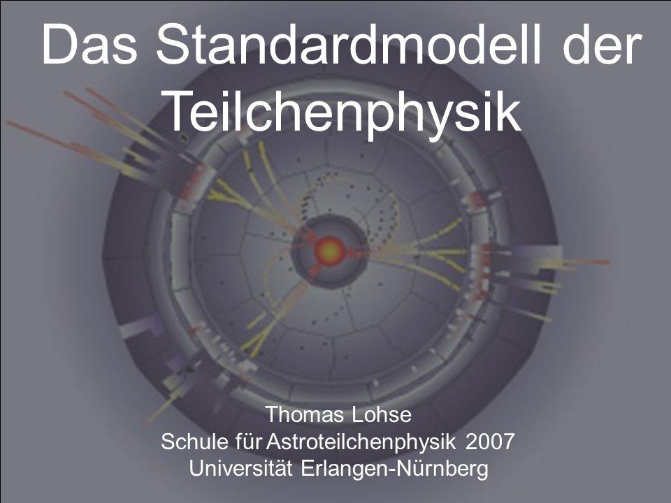 Thomas Lohse Schule für Astroteilchenphysik 2007 Universität Erlangen-Nürnberg Das Standardmodell der Teilchenphysik