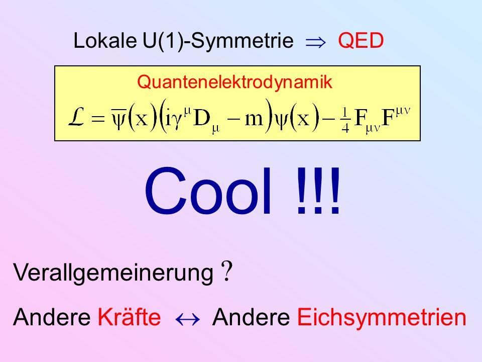Lokale U(1)-Symmetrie QED Quantenelektrodynamik Cool !!! Verallgemeinerung Andere Kräfte Andere Eichsymmetrien