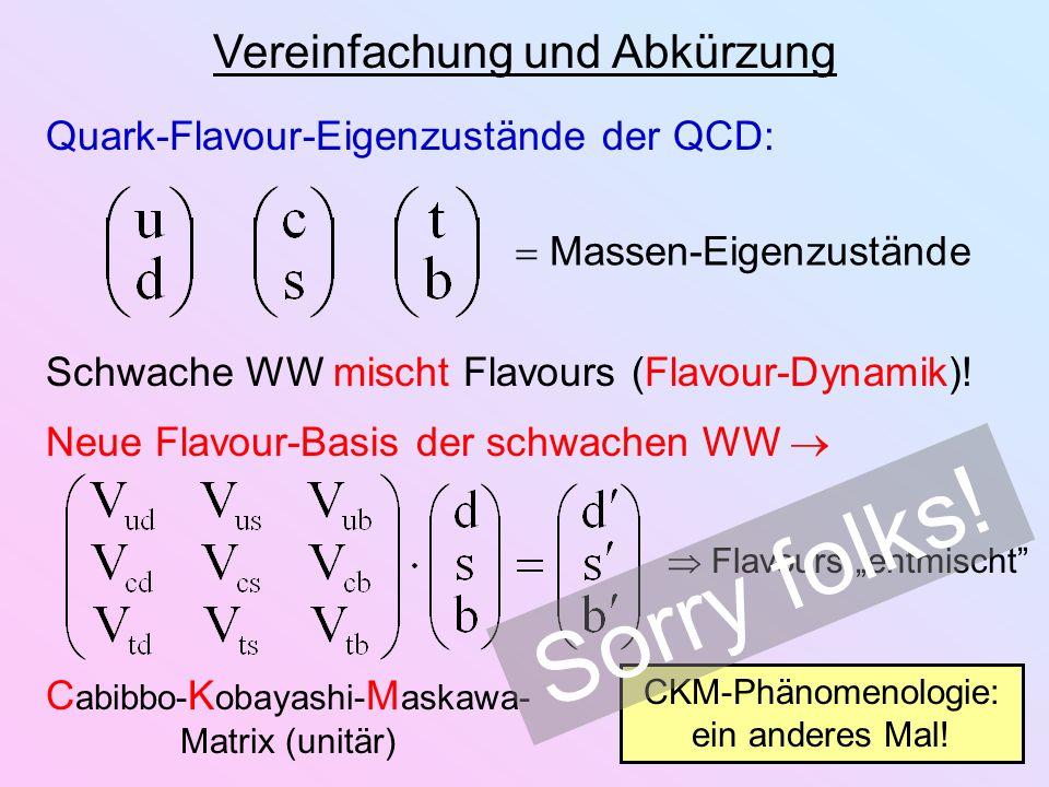 Vereinfachung und Abkürzung Quark-Flavour-Eigenzustände der QCD: Massen-Eigenzustände Schwache WW mischt Flavours (Flavour-Dynamik)! Neue Flavour-Basi
