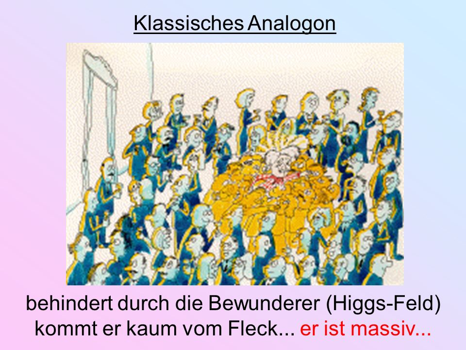behindert durch die Bewunderer (Higgs-Feld) kommt er kaum vom Fleck... er ist massiv... Klassisches Analogon