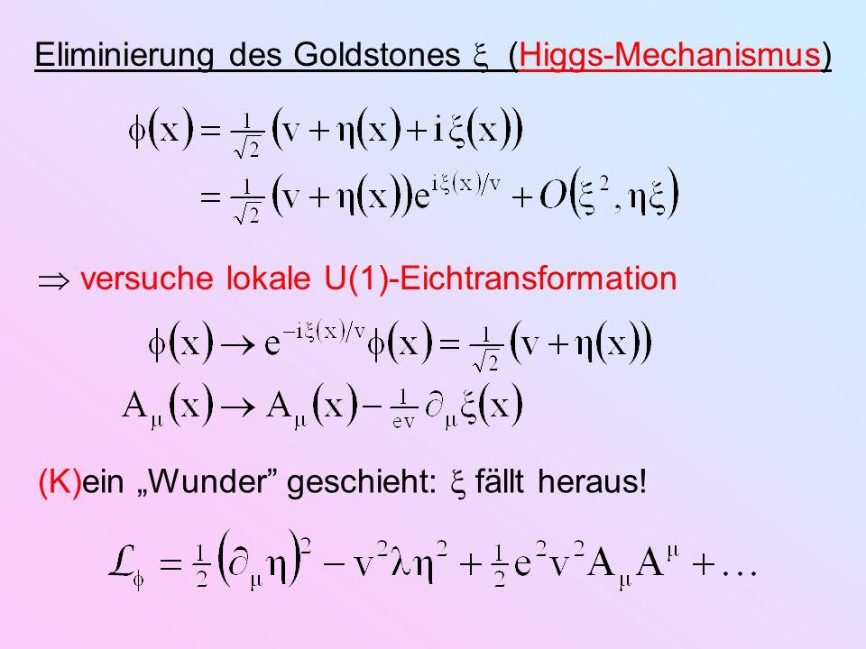 Eliminierung des Goldstones (Higgs-Mechanismus) versuche lokale U(1)-Eichtransformation (K)ein Wunder geschieht: fällt heraus!