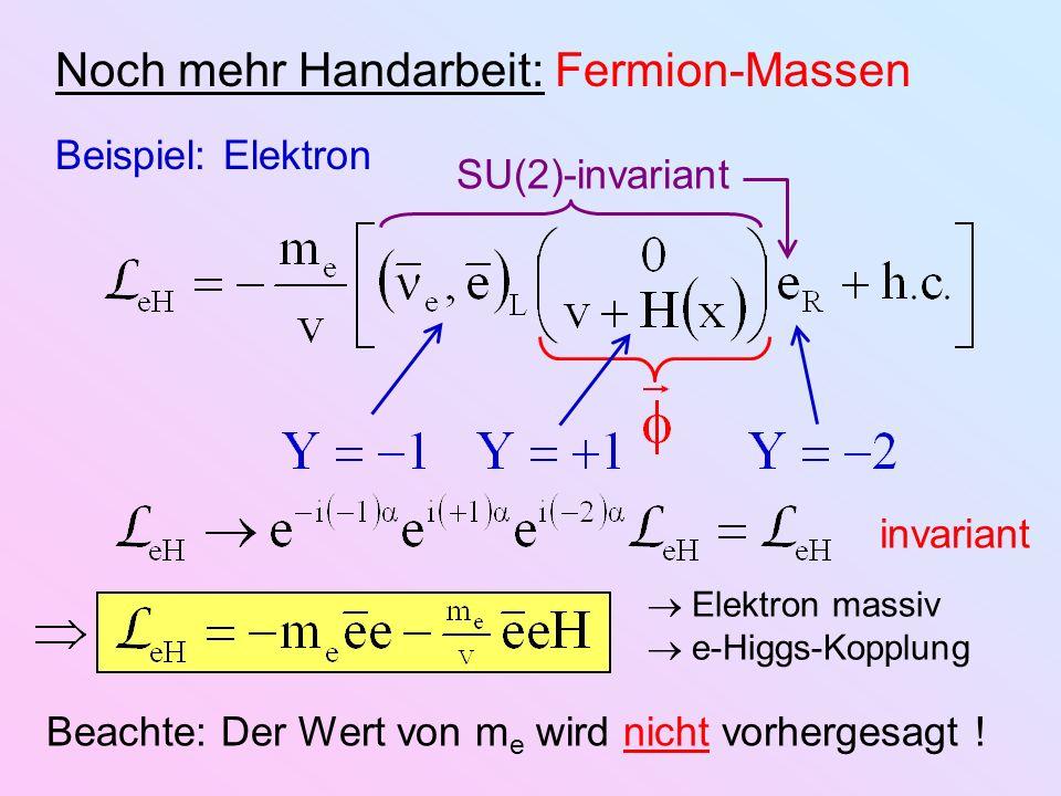 Noch mehr Handarbeit: Fermion-Massen Beispiel: Elektron invariant SU(2)-invariant Elektron massiv e-Higgs-Kopplung Beachte: Der Wert von m e wird nich