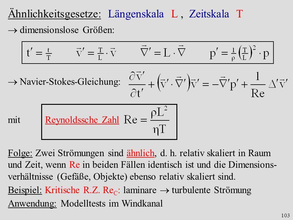 103 Ähnlichkeitsgesetze:Längenskala L, Zeitskala T dimensionslose Größen: Navier-Stokes-Gleichung: mit Reynoldssche Zahl Folge: Zwei Strömungen sind ähnlich, d.