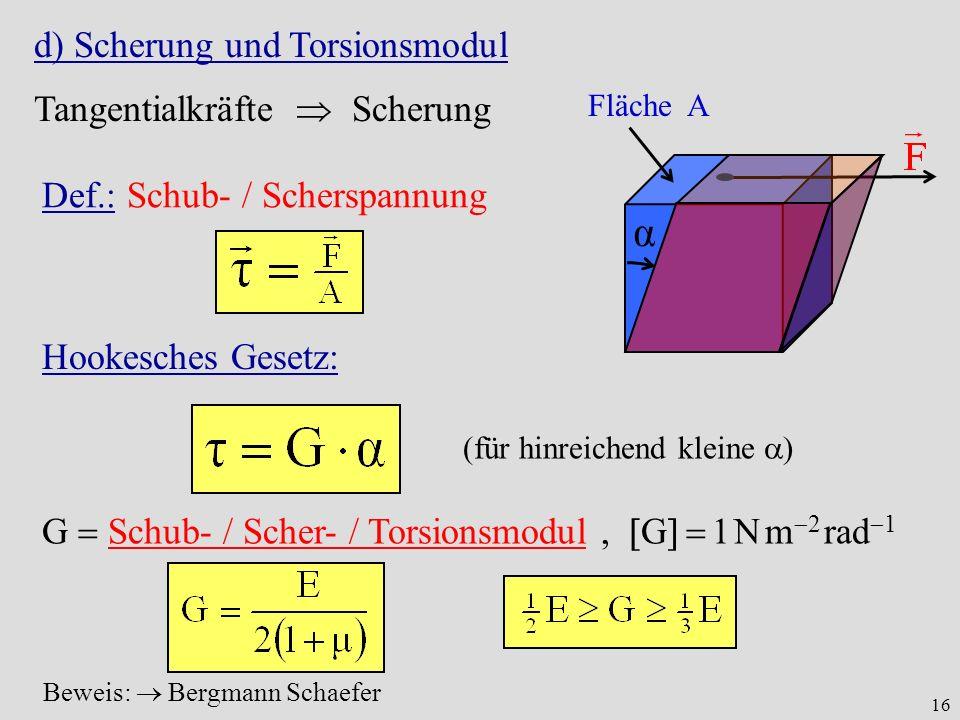 16 d) Scherung und Torsionsmodul Tangentialkräfte Scherung Fläche A α Def.: Schub- / Scherspannung Hookesches Gesetz: (für hinreichend kleine ) G Schub- / Scher- / Torsionsmodul, G 1 N m 2 rad 1 Beweis: Bergmann Schaefer