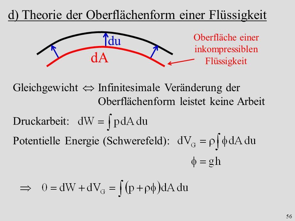 56 d) Theorie der Oberflächenform einer Flüssigkeit dA du Gleichgewicht Infinitesimale Veränderung der Oberflächenform leistet keine Arbeit Druckarbeit: Potentielle Energie (Schwerefeld): Oberfläche einer inkompressiblen Flüssigkeit