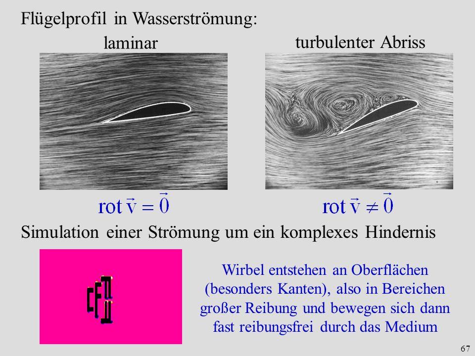 67 Flügelprofil in Wasserströmung: laminar turbulenter Abriss Simulation einer Strömung um ein komplexes Hindernis Wirbel entstehen an Oberflächen (besonders Kanten), also in Bereichen großer Reibung und bewegen sich dann fast reibungsfrei durch das Medium