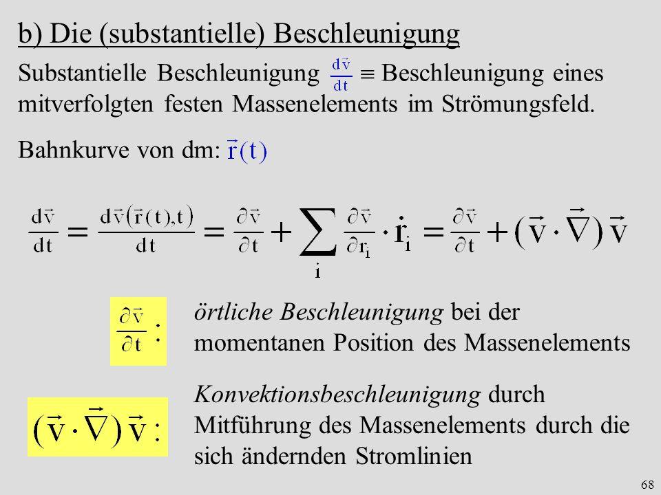 68 b) Die (substantielle) Beschleunigung Substantielle Beschleunigung Beschleunigung eines mitverfolgten festen Massenelements im Strömungsfeld.