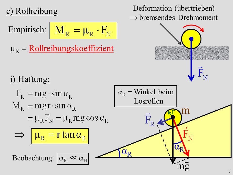7 c) Rollreibung Empirisch: R Rollreibungskoeffizient Deformation (übertrieben) bremsendes Drehmoment α R Winkel beim Losrollen αRαR m αRαR r i) Haftung: Beobachtung: R H