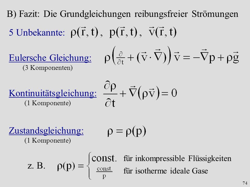 74 B) Fazit: Die Grundgleichungen reibungsfreier Strömungen Eulersche Gleichung: (3 Komponenten) Kontinuitätsgleichung: (1 Komponente) 5 Unbekannte: Zustandsgleichung: (1 Komponente) z.
