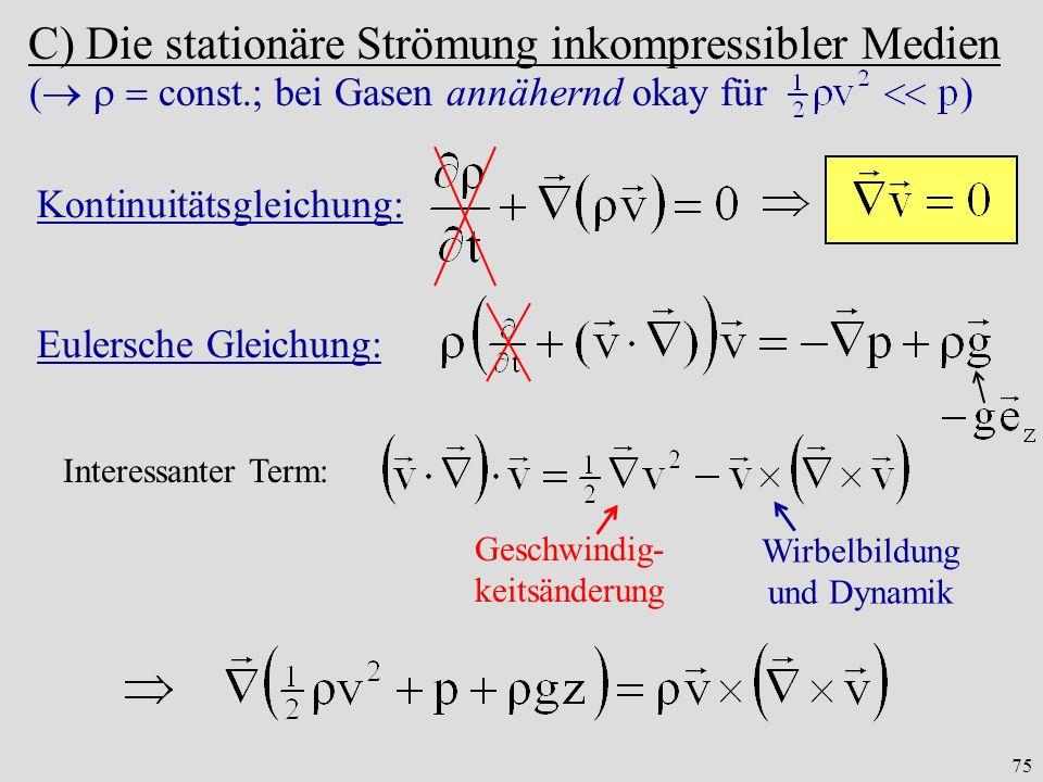 75 C) Die stationäre Strömung inkompressibler Medien ( const.; bei Gasen annähernd okay für ) Kontinuitätsgleichung: Interessanter Term: Geschwindig- keitsänderung Wirbelbildung und Dynamik Eulersche Gleichung: