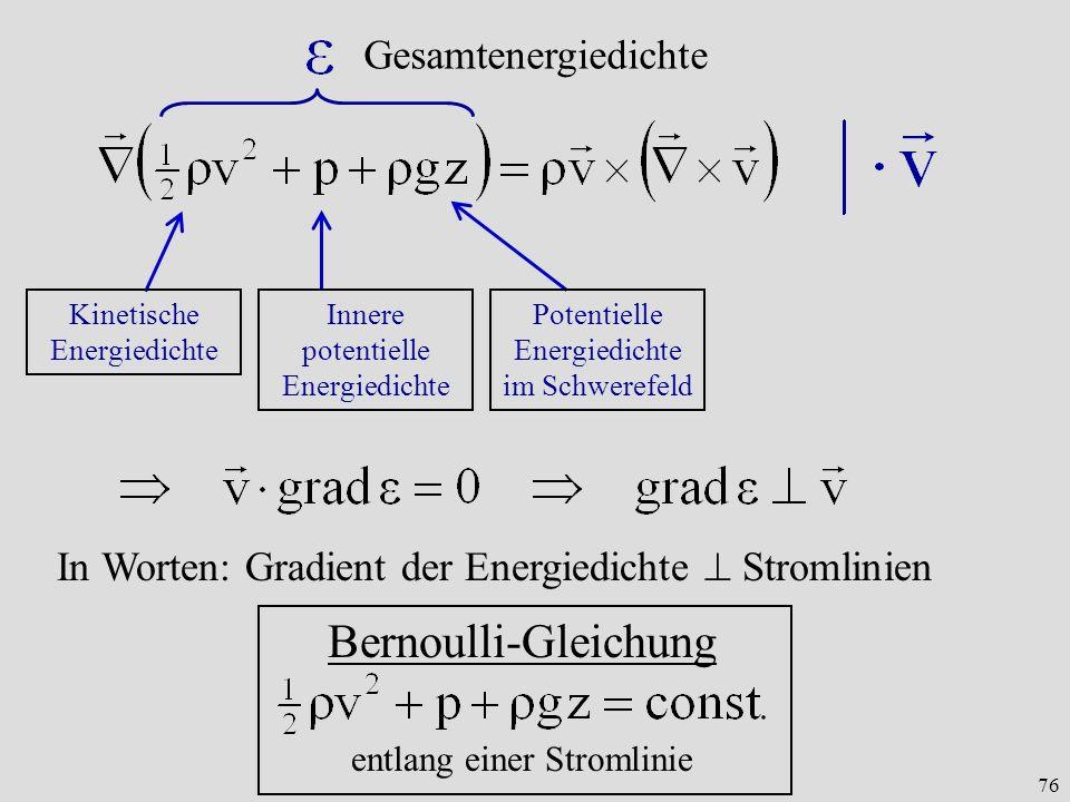 76 Potentielle Energiedichte im Schwerefeld Innere potentielle Energiedichte Kinetische Energiedichte Gesamtenergiedichte In Worten: Gradient der Energiedichte Stromlinien Bernoulli-Gleichung entlang einer Stromlinie