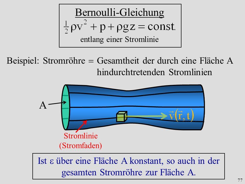 77 Bernoulli-Gleichung entlang einer Stromlinie Beispiel: Stromröhre Gesamtheit der durch eine Fläche A hindurchtretenden Stromlinien Stromlinie (Stromfaden) A Ist über eine Fläche A konstant, so auch in der gesamten Stromröhre zur Fläche A.
