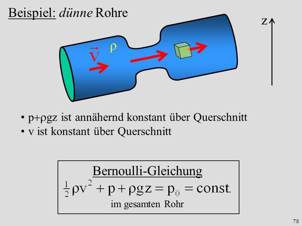78 Beispiel: dünne Rohre ρ Bernoulli-Gleichung im gesamten Rohr z p gz ist annähernd konstant über Querschnitt v ist konstant über Querschnitt