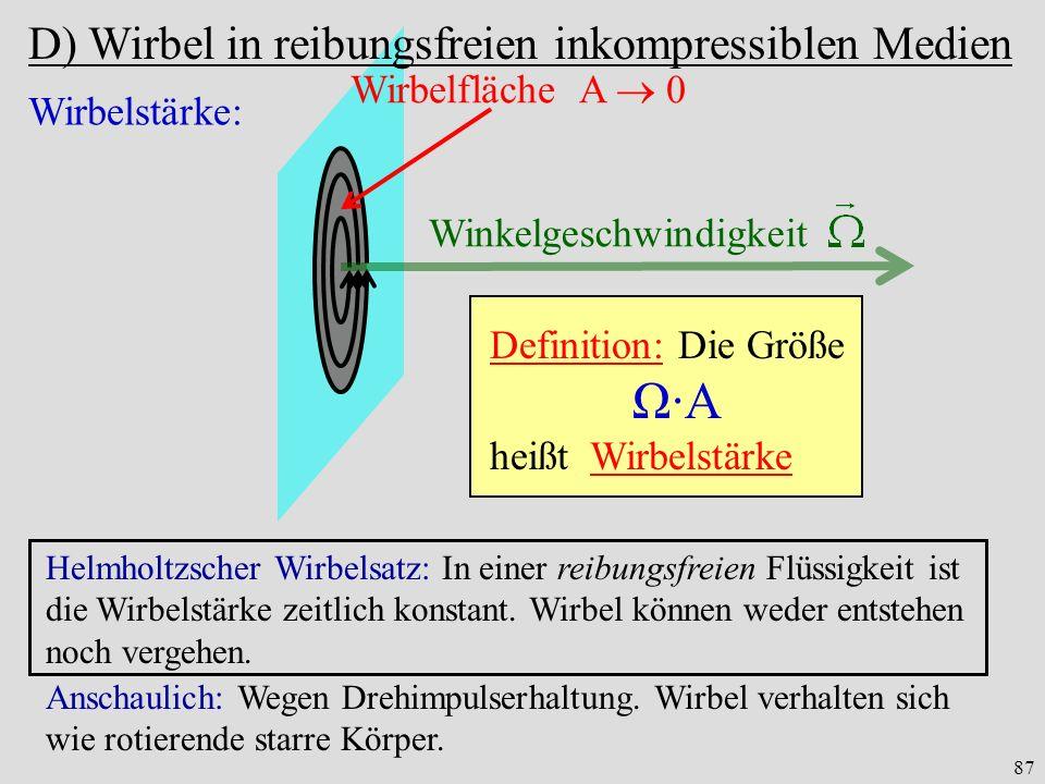 87 Wirbelstärke: Wirbelfläche A 0 Winkelgeschwindigkeit Definition: Die Größe Ω·A heißt Wirbelstärke Helmholtzscher Wirbelsatz: In einer reibungsfreien Flüssigkeit ist die Wirbelstärke zeitlich konstant.