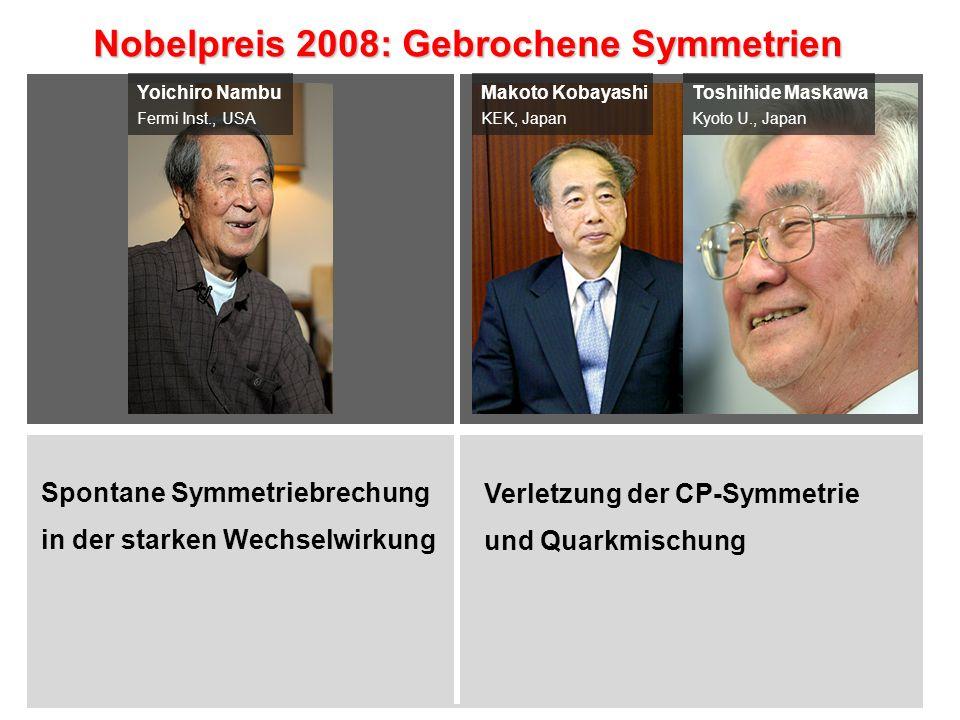 Yoichiro Nambu Fermi Inst., USA Makoto Kobayashi KEK, Japan Toshihide Maskawa Kyoto U., Japan Nobelpreis 2008: Gebrochene Symmetrien Nobelpreis 2008: Gebrochene Symmetrien Spontane Symmetriebrechung in der starken Wechselwirkung Verletzung der CP-Symmetrie und Quarkmischung