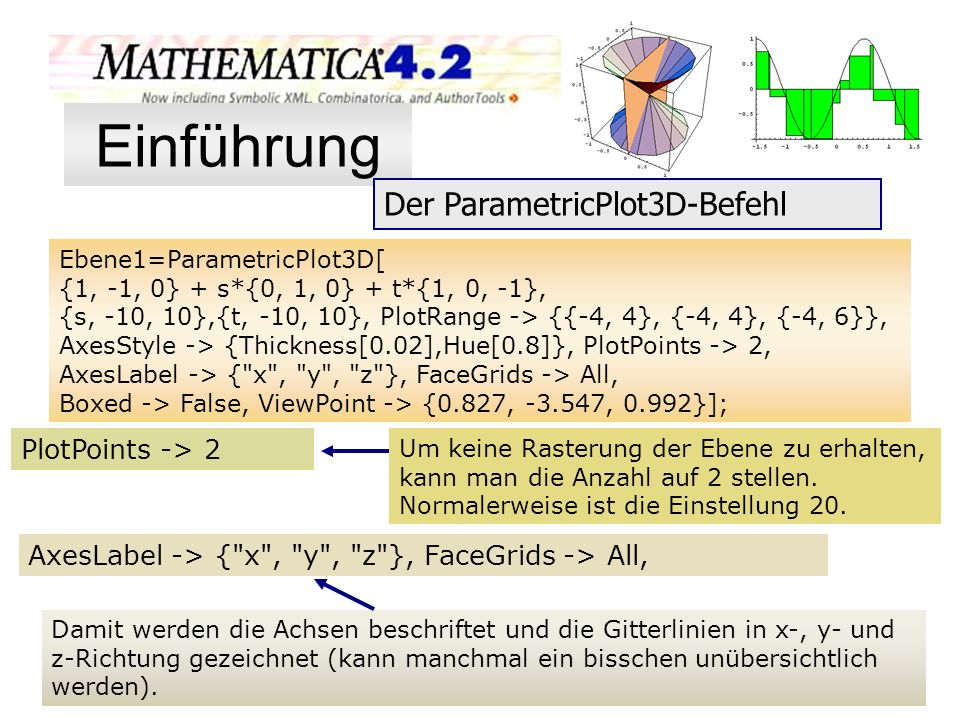 Um keine Rasterung der Ebene zu erhalten, kann man die Anzahl auf 2 stellen. Normalerweise ist die Einstellung 20. Ebene1=ParametricPlot3D[ {1, -1, 0}