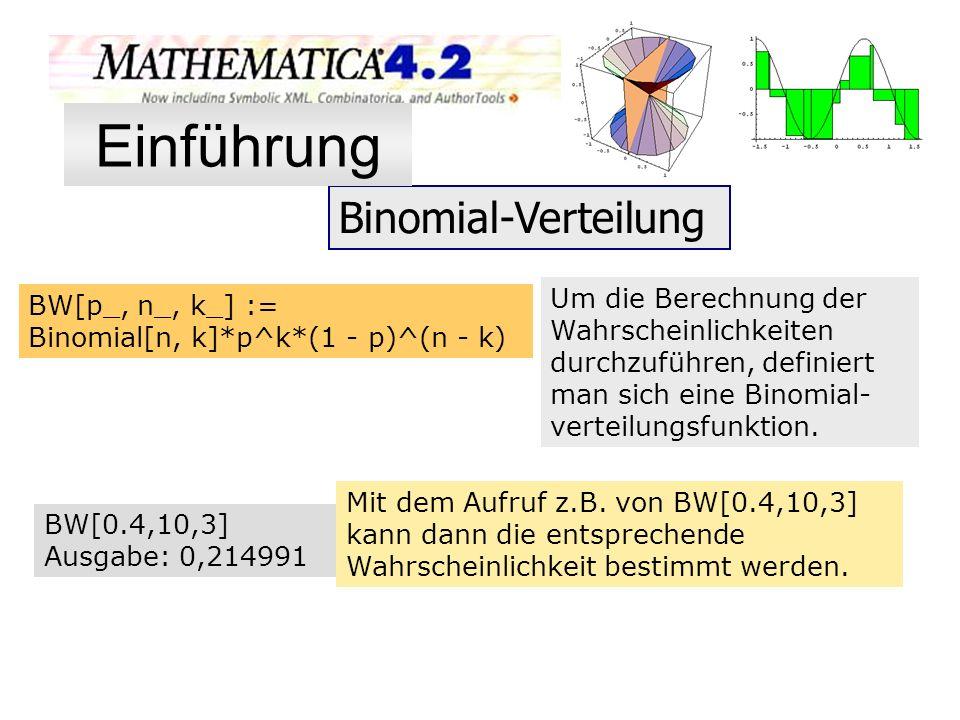 Binomial-Verteilung BW[p_, n_, k_] := Binomial[n, k]*p^k*(1 - p)^(n - k) Um die Berechnung der Wahrscheinlichkeiten durchzuführen, definiert man sich