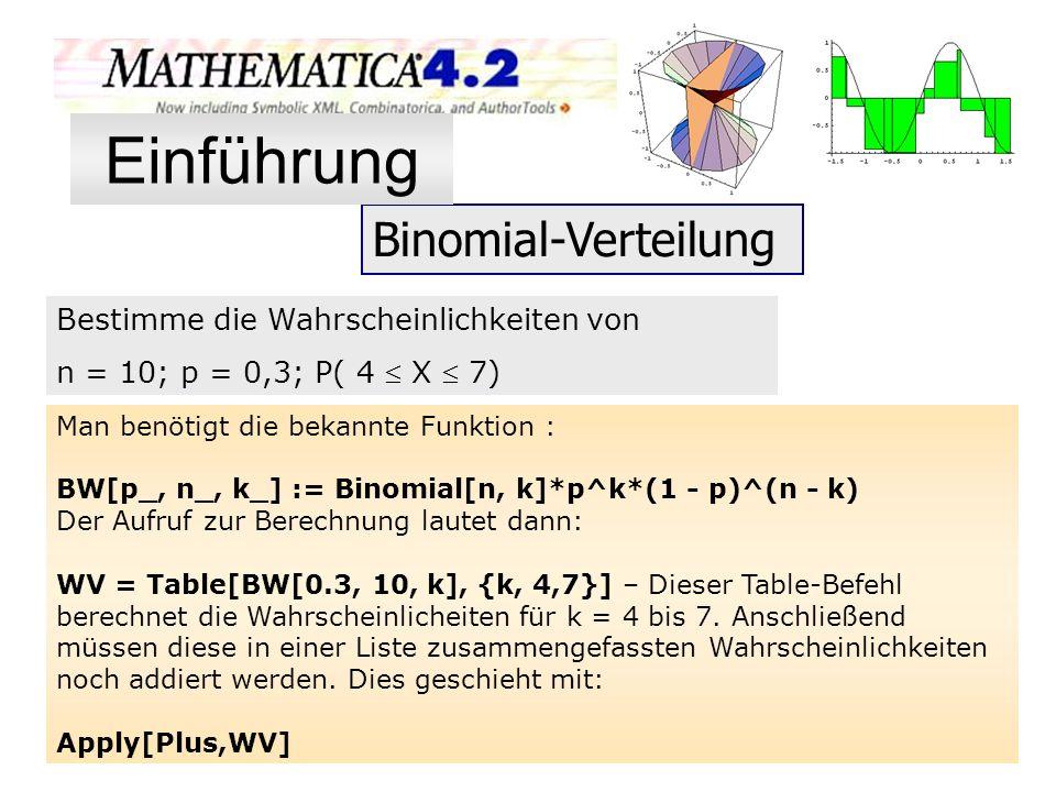 Binomial-Verteilung Man benötigt die bekannte Funktion : BW[p_, n_, k_] := Binomial[n, k]*p^k*(1 - p)^(n - k) Der Aufruf zur Berechnung lautet dann: W