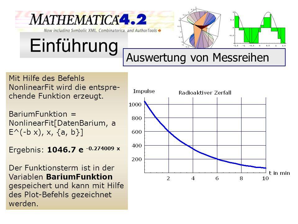 Mit Hilfe des Befehls NonlinearFit wird die entspre- chende Funktion erzeugt. BariumFunktion = NonlinearFit[DatenBarium, a E^(-b x), x, {a, b}] Ergebn