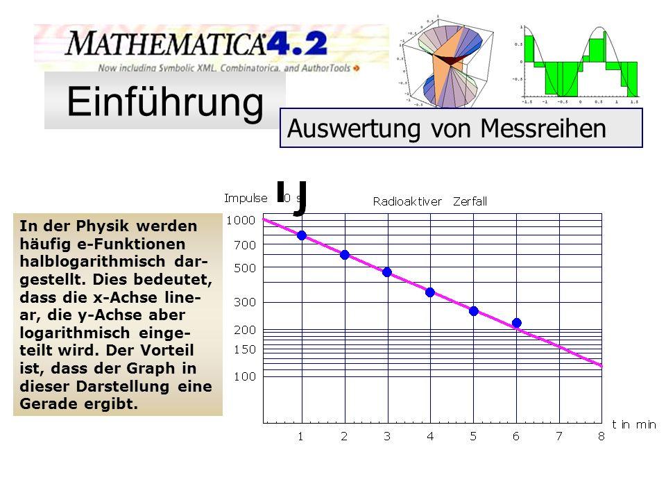 In der Physik werden häufig e-Funktionen halblogarithmisch dar- gestellt. Dies bedeutet, dass die x-Achse line- ar, die y-Achse aber logarithmisch ein