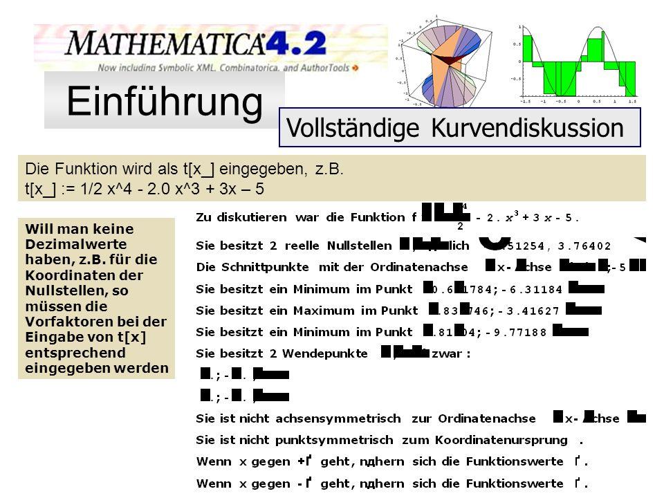 Die Funktion wird als t[x_] eingegeben, z.B. t[x_] := 1/2 x^4 - 2.0 x^3 + 3x – 5 Will man keine Dezimalwerte haben, z.B. für die Koordinaten der Nulls