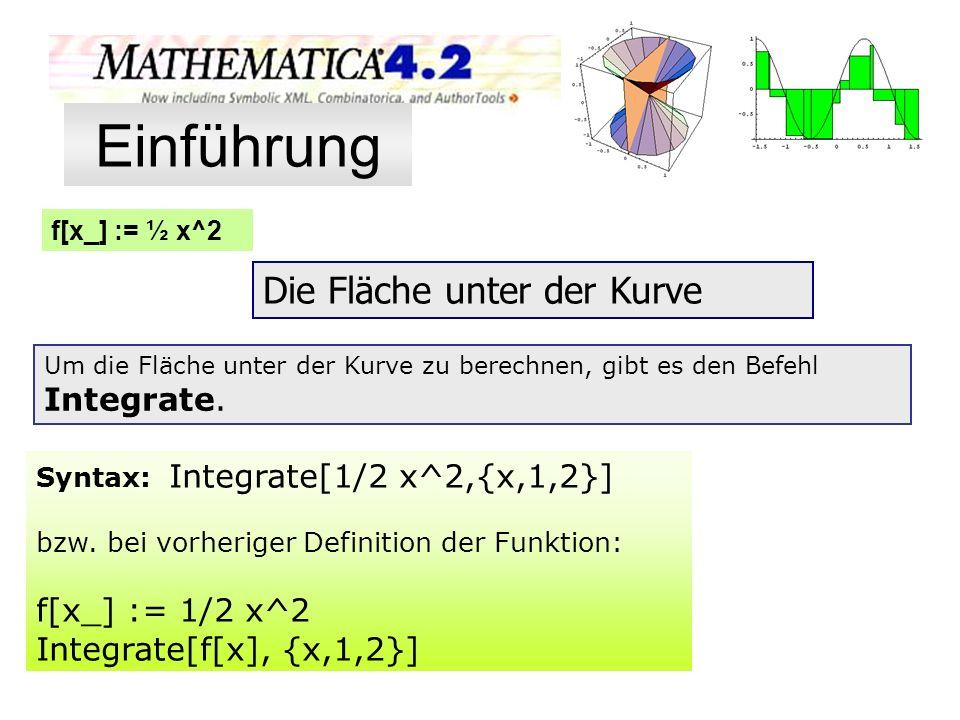 f[x_] := ½ x^2 Die Fläche unter der Kurve Um die Fläche unter der Kurve zu berechnen, gibt es den Befehl Integrate. Syntax: Integrate[1/2 x^2,{x,1,2}]
