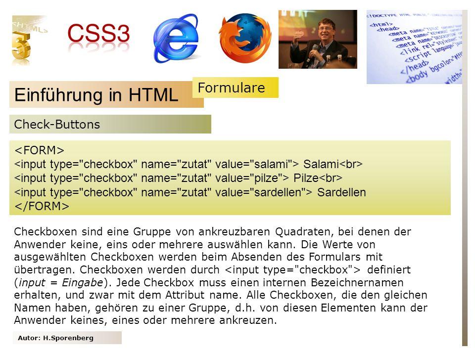 Autor: H.Sporenberg Einführung in HTML Salami Pilze Sardellen Check-Buttons Checkboxen sind eine Gruppe von ankreuzbaren Quadraten, bei denen der Anwender keine, eins oder mehrere auswählen kann.