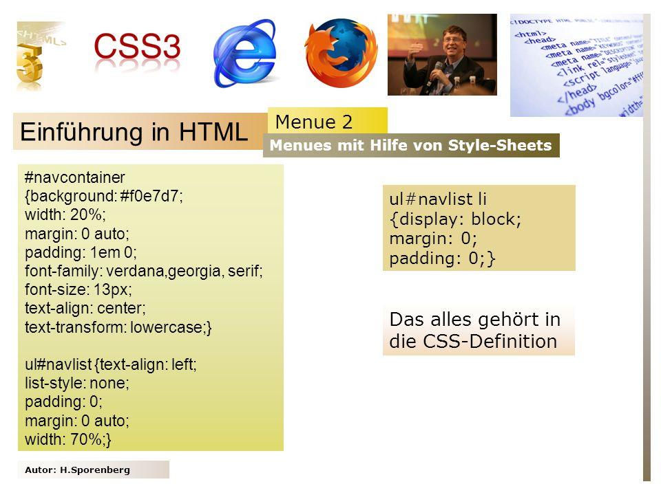 Autor: H.Sporenberg Einführung in HTML #navcontainer {background: #f0e7d7; width: 20%; margin: 0 auto; padding: 1em 0; font-family: verdana,georgia, serif; font-size: 13px; text-align: center; text-transform: lowercase;} ul#navlist {text-align: left; list-style: none; padding: 0; margin: 0 auto; width: 70%;} Menue 2 Menues mit Hilfe von Style-Sheets ul#navlist li {display: block; margin: 0; padding: 0;} Das alles gehört in die CSS-Definition