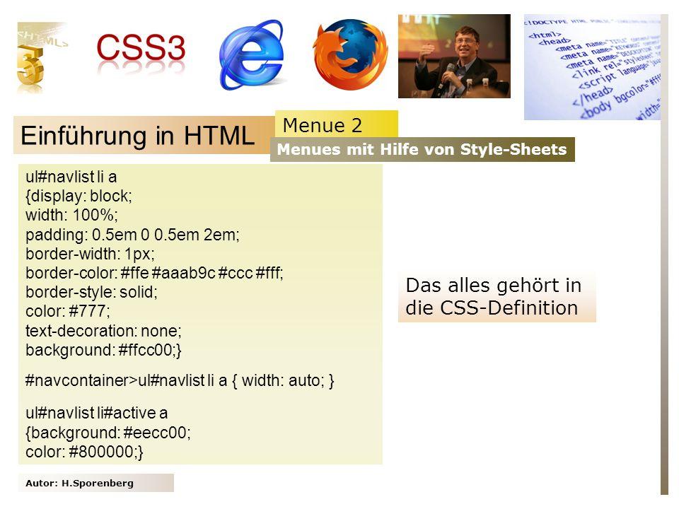 Autor: H.Sporenberg Einführung in HTML ul#navlist li a {display: block; width: 100%; padding: 0.5em 0 0.5em 2em; border-width: 1px; border-color: #ffe #aaab9c #ccc #fff; border-style: solid; color: #777; text-decoration: none; background: #ffcc00;} #navcontainer>ul#navlist li a { width: auto; } ul#navlist li#active a {background: #eecc00; color: #800000;} Menue 2 Menues mit Hilfe von Style-Sheets Das alles gehört in die CSS-Definition