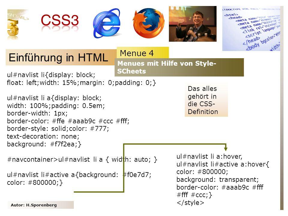 Autor: H.Sporenberg Einführung in HTML Menue 4 Menues mit Hilfe von Style- SCheets ul#navlist li{display: block; float: left;width: 15%;margin: 0;padding: 0;} ul#navlist li a{display: block; width: 100%;padding: 0.5em; border-width: 1px; border-color: #ffe #aaab9c #ccc #fff; border-style: solid;color: #777; text-decoration: none; background: #f7f2ea;} #navcontainer>ul#navlist li a { width: auto; } ul#navlist li#active a{background: #f0e7d7; color: #800000;} Das alles gehört in die CSS- Definition ul#navlist li a:hover, ul#navlist li#active a:hover{ color: #800000; background: transparent; border-color: #aaab9c #fff #fff #ccc;}