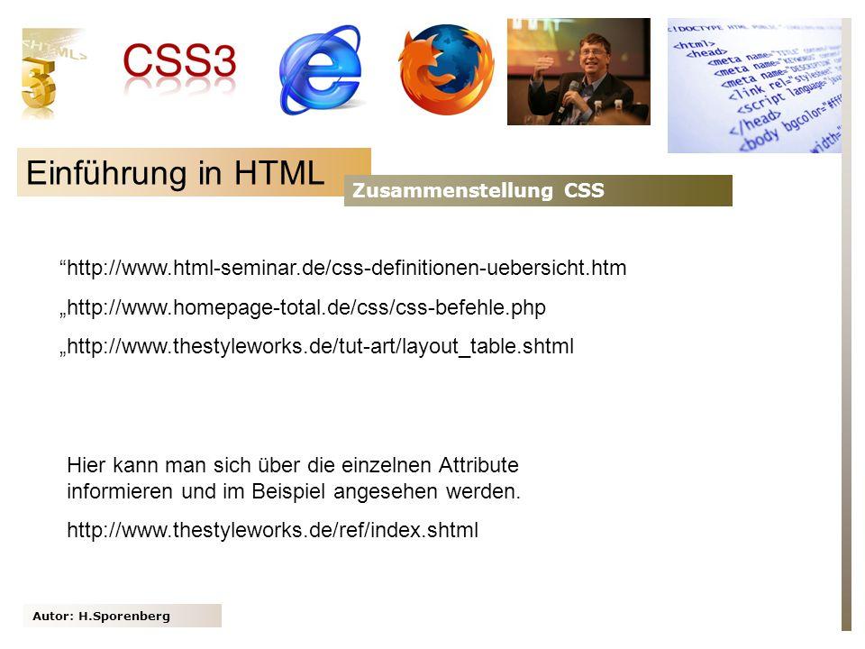 Autor: H.Sporenberg Einführung in HTML Zusammenstellung CSS http://www.html-seminar.de/css-definitionen-uebersicht.htm http://www.homepage-total.de/css/css-befehle.php http://www.thestyleworks.de/tut-art/layout_table.shtml Hier kann man sich über die einzelnen Attribute informieren und im Beispiel angesehen werden.