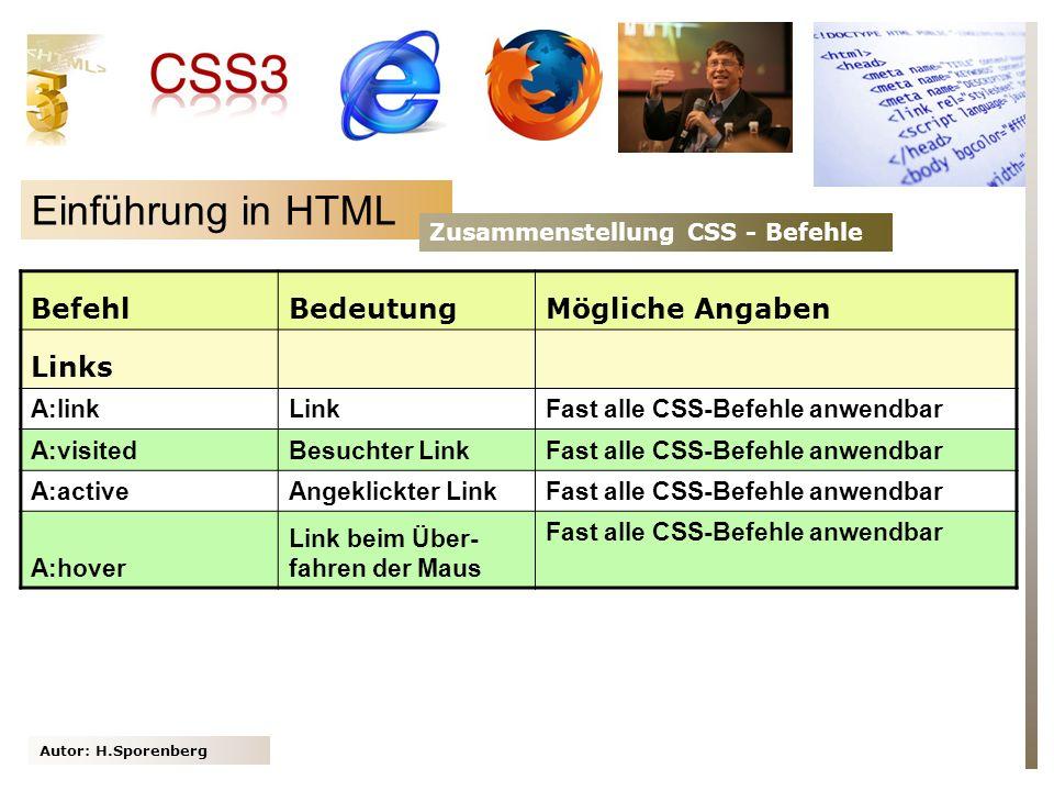 Autor: H.Sporenberg Einführung in HTML Zusammenstellung CSS - Befehle BefehlBedeutungMögliche Angaben Links A:linkLinkFast alle CSS-Befehle anwendbar A:visitedBesuchter LinkFast alle CSS-Befehle anwendbar A:activeAngeklickter LinkFast alle CSS-Befehle anwendbar A:hover Link beim Über- fahren der Maus Fast alle CSS-Befehle anwendbar