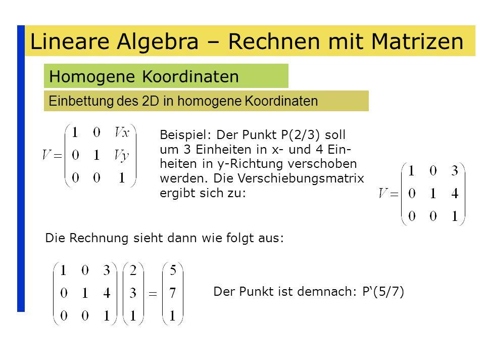 Lineare Algebra – Rechnen mit Matrizen Homogene Koordinaten Einbettung des 2D in homogene Koordinaten Beispiel: Der Punkt P(2/3) soll um 3 Einheiten i