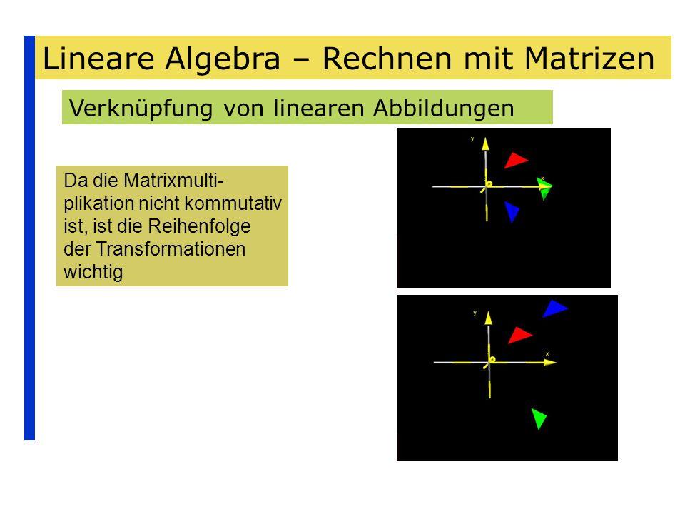 Lineare Algebra – Rechnen mit Matrizen Verknüpfung von linearen Abbildungen Da die Matrixmulti- plikation nicht kommutativ ist, ist die Reihenfolge de