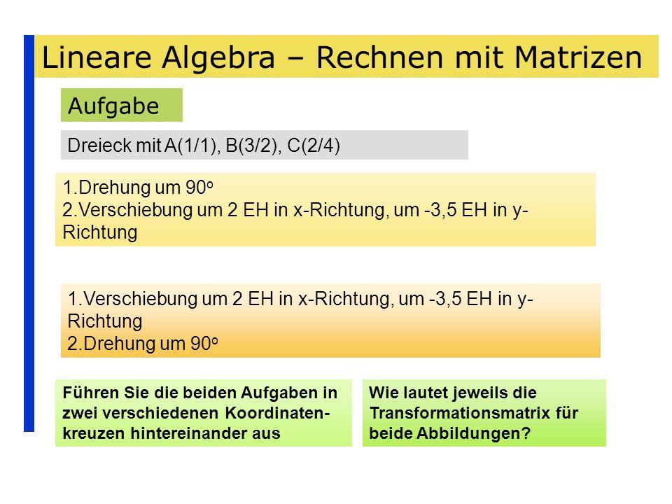 Lineare Algebra – Rechnen mit Matrizen Aufgabe Dreieck mit A(1/1), B(3/2), C(2/4) 1.Drehung um 90 o 2.Verschiebung um 2 EH in x-Richtung, um -3,5 EH i