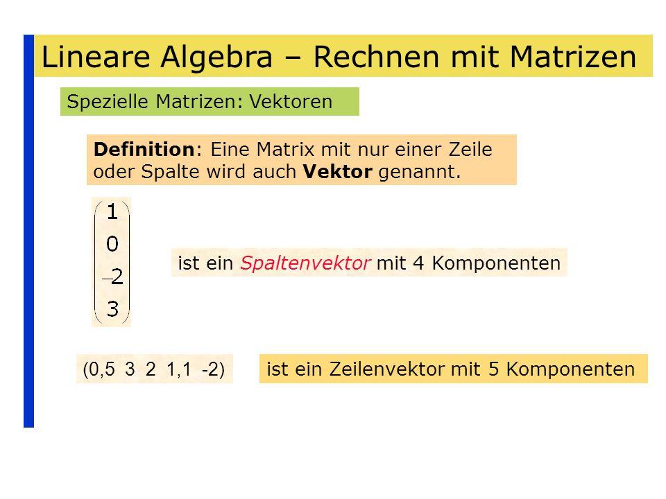 Lineare Algebra – Rechnen mit Matrizen Spezielle Matrizen: Vektoren Definition: Eine Matrix mit nur einer Zeile oder Spalte wird auch Vektor genannt.