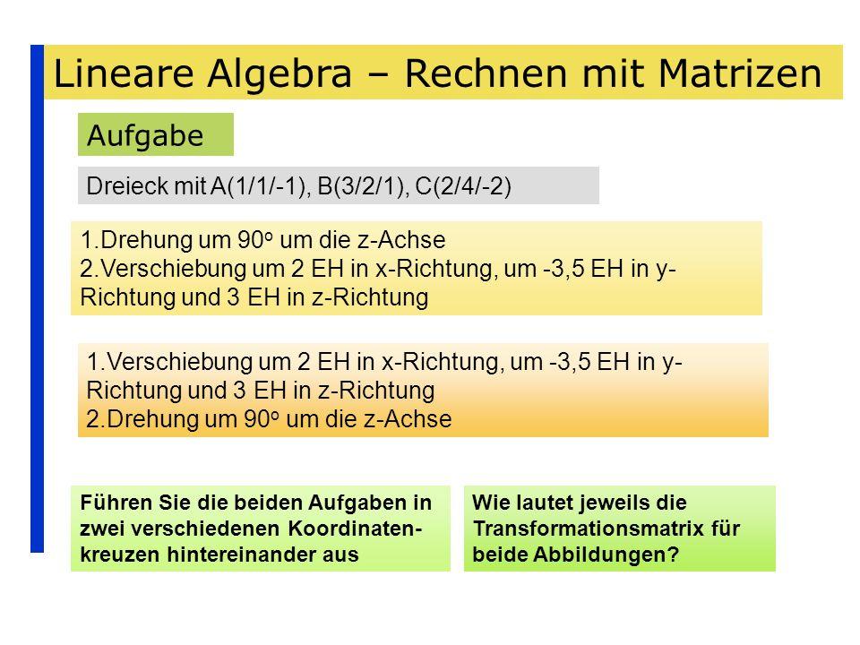 Lineare Algebra – Rechnen mit Matrizen Aufgabe Dreieck mit A(1/1/-1), B(3/2/1), C(2/4/-2) 1.Drehung um 90 o um die z-Achse 2.Verschiebung um 2 EH in x