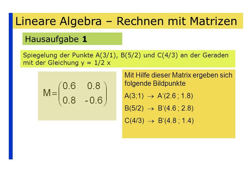Lineare Algebra – Rechnen mit Matrizen Hausaufgabe 1 Spiegelung der Punkte A(3/1), B(5/2) und C(4/3) an der Geraden mit der Gleichung y = 1/2 x Mit Hi