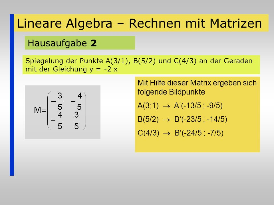 Lineare Algebra – Rechnen mit Matrizen Hausaufgabe 2 Spiegelung der Punkte A(3/1), B(5/2) und C(4/3) an der Geraden mit der Gleichung y = -2 x Mit Hil